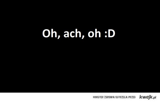 Oh, ach, oh :D