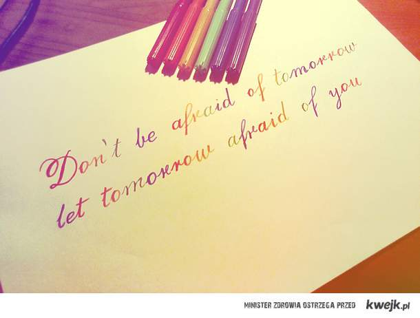 don't be afraid of tommorow let tommorow afraid of you