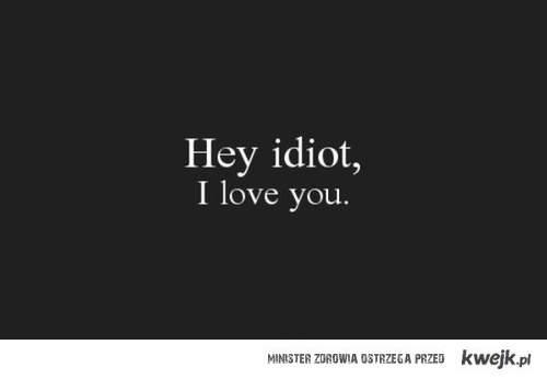 Hey idiot