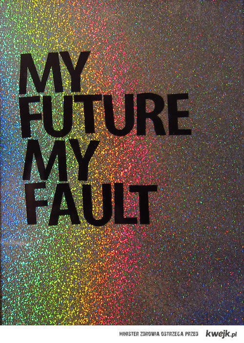 moja przyszłość, moja wina.
