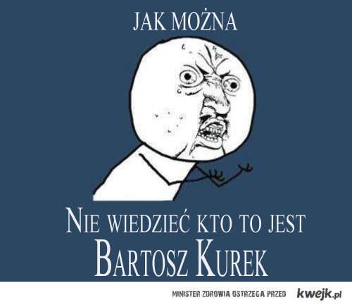 Jak można nie widzieć kto to jest Bartosz Kurek