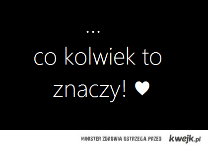 Co kolwiek to znaczy ♥