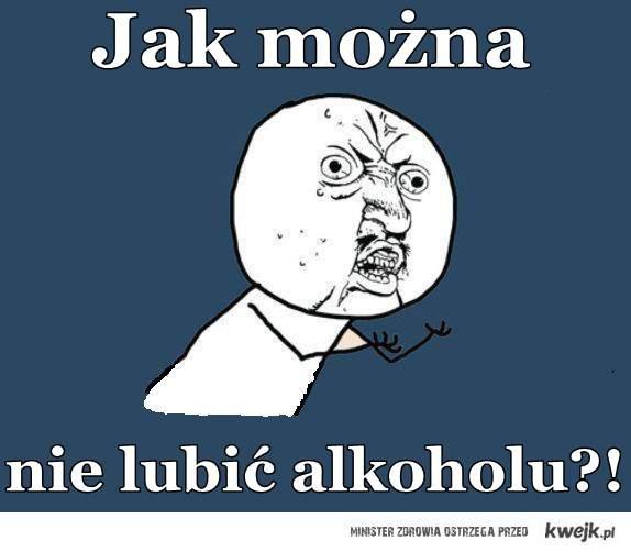 Jak można nie lubić alkoholu?!