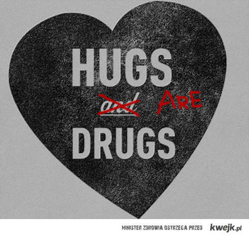 Hugs an... ARE drugs.