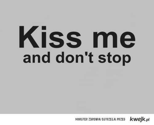 kiss me .