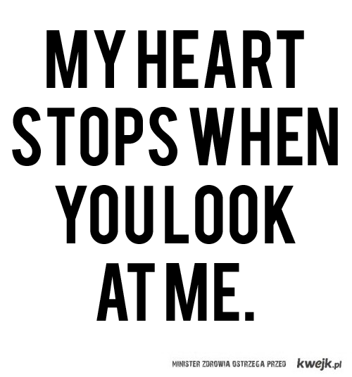 my heart stops when you look at me.