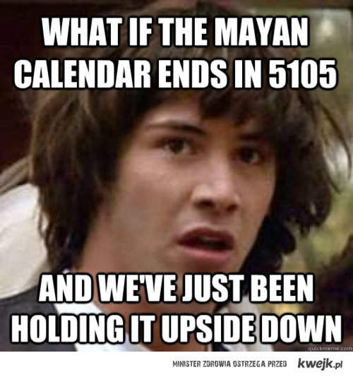 a jeśli kalendarz majów kończy się w 5105?
