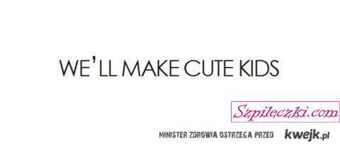 we'll make cute kids