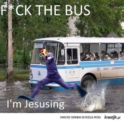 f ck bus! I'm Jesusing!