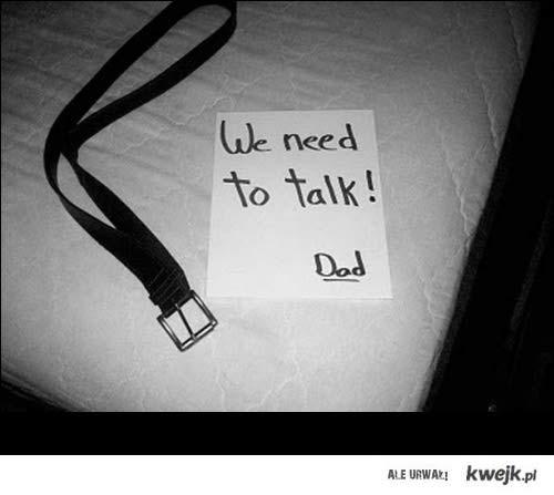 We need to talk. Dad