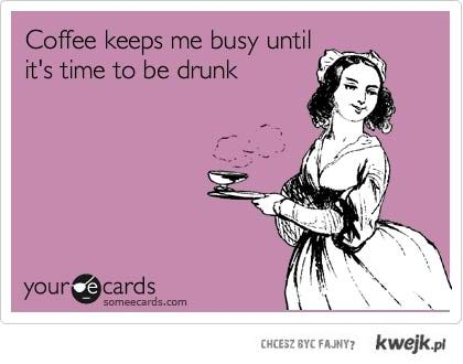 jestem zajęty piciem kawy, zanim nie przyjdzie czas chlania