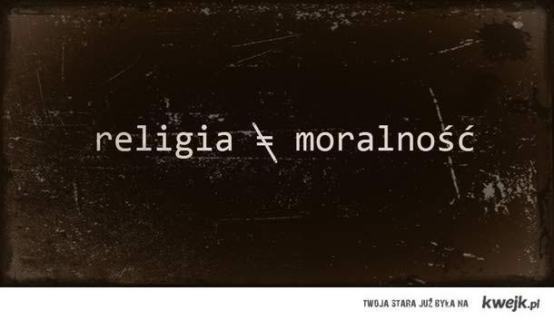Religia nie równa się moralność.