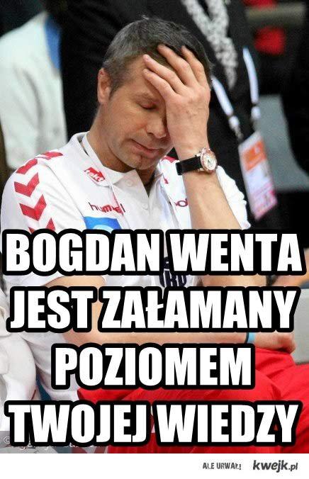 Bogdan Wenta jest załamany poziomem twojej wiedzy