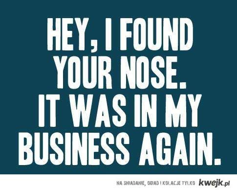 you're nose in my business -.-