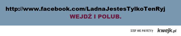 http://www.facebook.com/LadnaJestesTylkoTenRyj