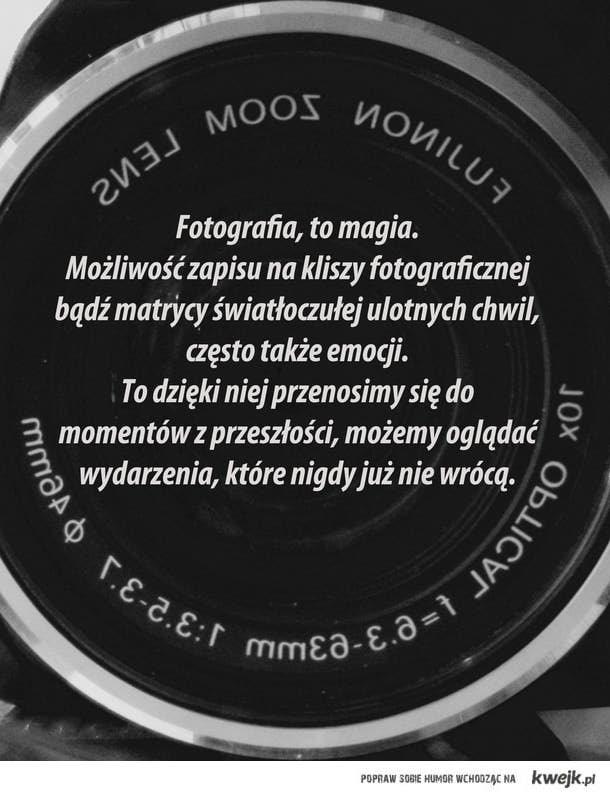 Fotografia, to magia. Możliwość zapisu na kliszy fotograficznej bądź matrycy światłoczułej ulotnych chwil, często także emocji.