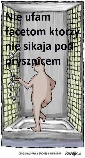 Nie ufam facetom ktorzy nie sikaja pod prysznicem