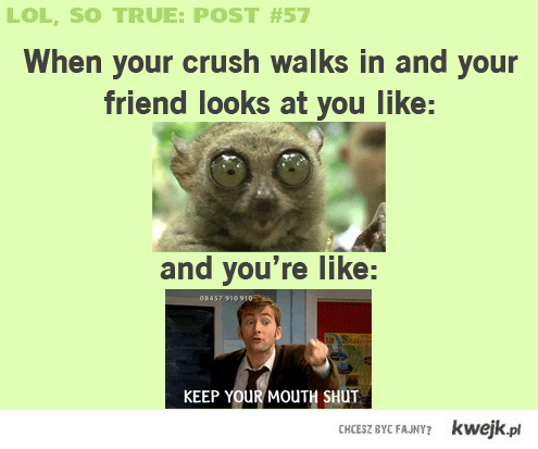 when you'r crush comes in ; )