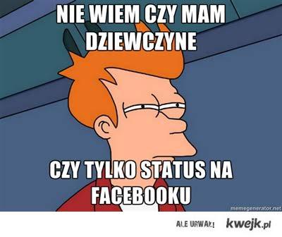 niewiem czy mam dziewczyne  czy tylko status na facebooku