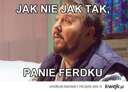 Jak nie jak tak, panie Ferdku