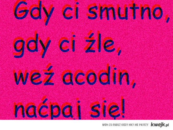gdy ci smutno, gdy ci źle, weź acodin, naćpaj się!