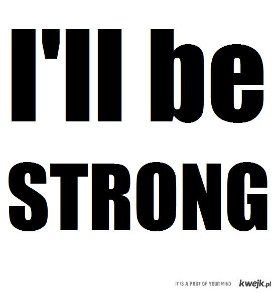 I'll be strong.