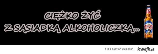 Ciężko żyć z sąsiadką alkoholiczką...