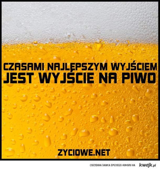 czasami jedynym wyjściem, jest wyjście na piwo