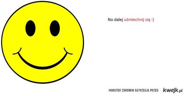 No dalej uśmiechnij się ;)