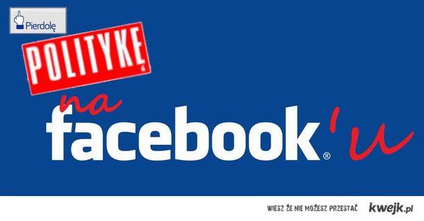 P***ę politykę na Facebooku
