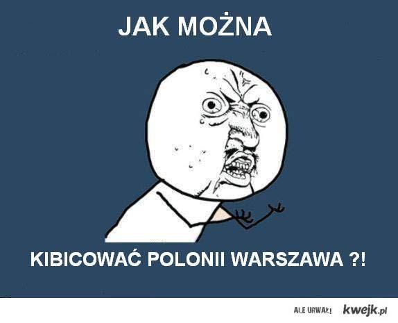 Jak można kibicować Polonii Warszawa ?!