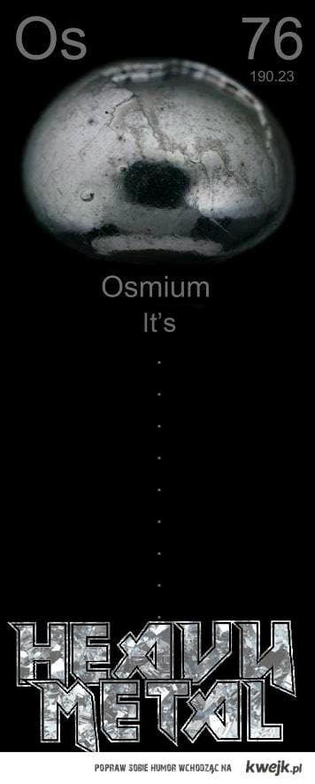 OS - Osmium - HEAVY METAL!