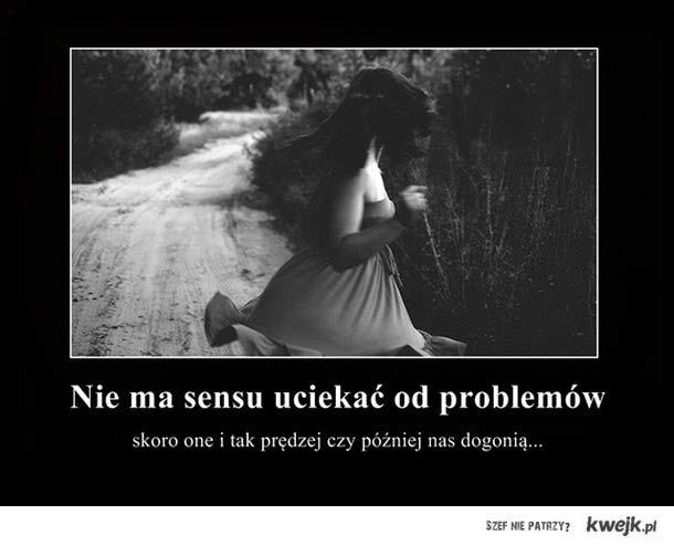 Nie ma sensu uciekać od problemów.