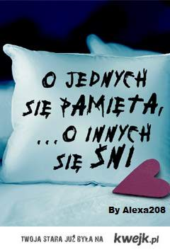 O jednych się pamięta, o innych się śni ♥