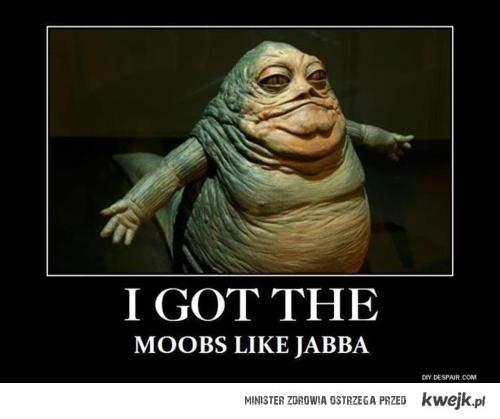 Moobs like Jabba