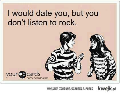 i would date you, but you don't listen to rock