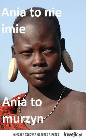 Ania to nie imie, ania to murzyn