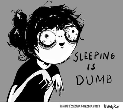 Spanie jest głupie...