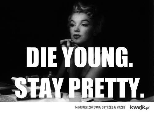 DIE YOUNG, STAY PRETTY ♥