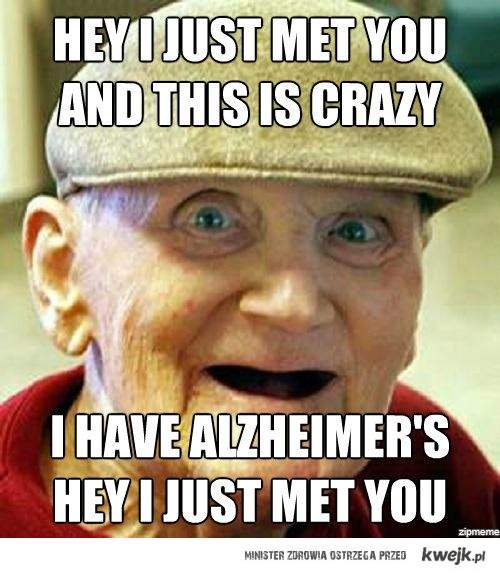 Hey, I just met you, and this is crazy, I have Alzheimers, Hey, I just met you