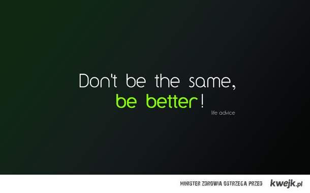 Nie badz wiecznie taki sam. Badz lepszy. ;)