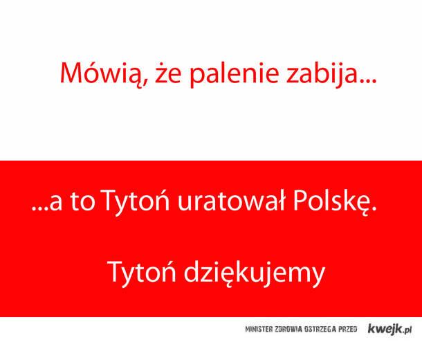 Mówią że palenie zabija... a to Tytoń uratował Polskę.