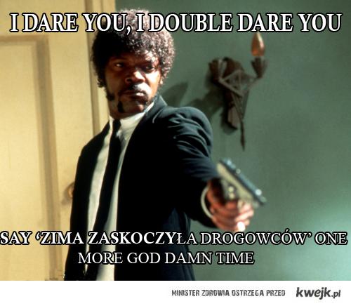 i double dare you motherfucker