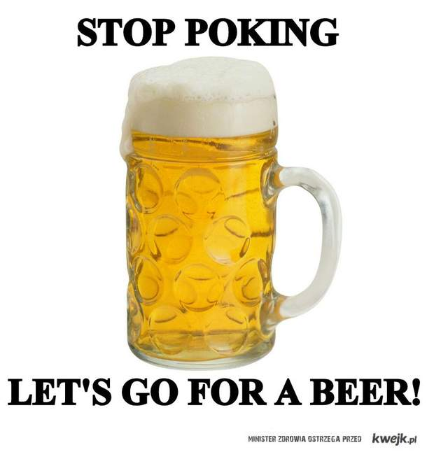 Stop poking, let's go for a beer!