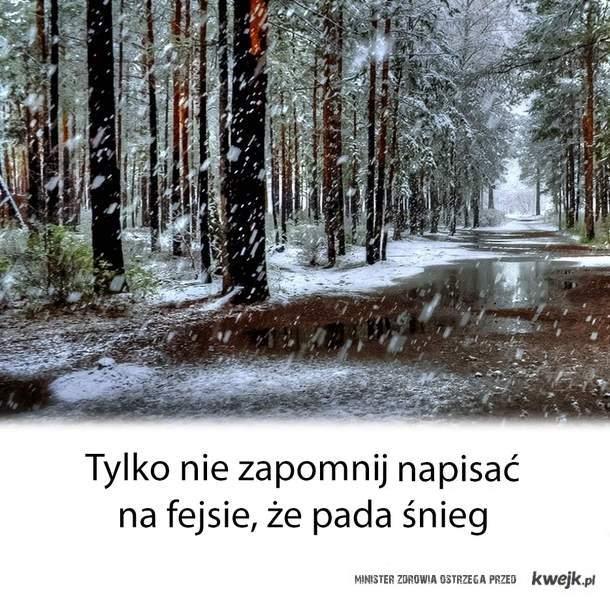 Tylko nie zapomni napisać  na fejsie, że pada śnieg