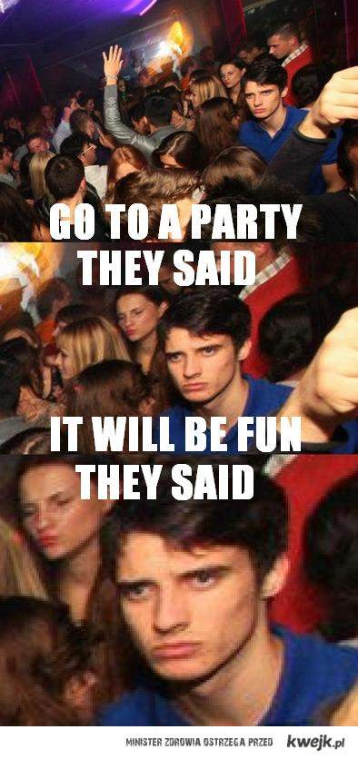 go to a party, they said...