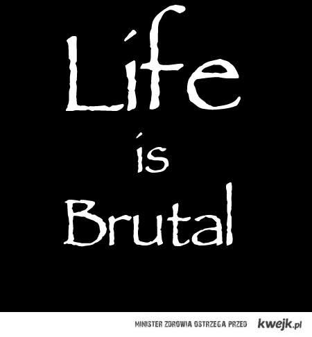 Life is Brutal.