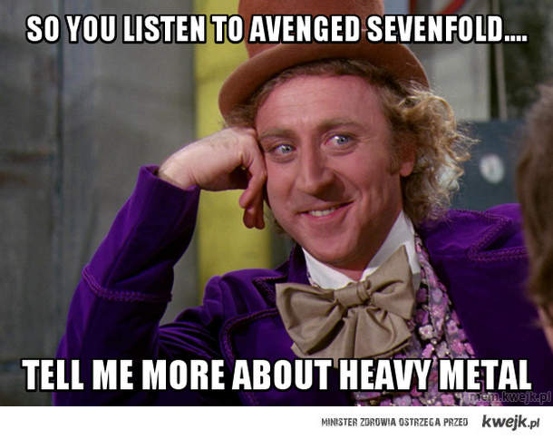 So you listeN to avenged sevenfolD....