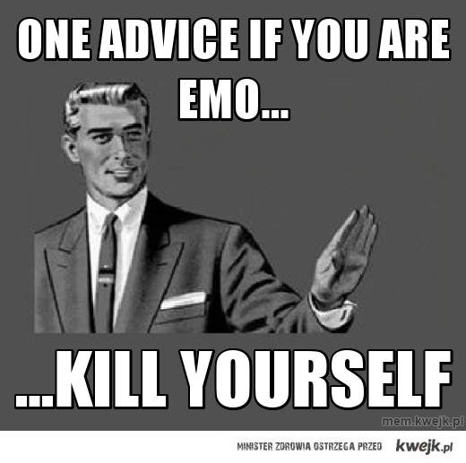 One advice if you are emo...