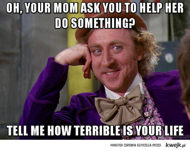 oh, your mom ask you to help her do something?